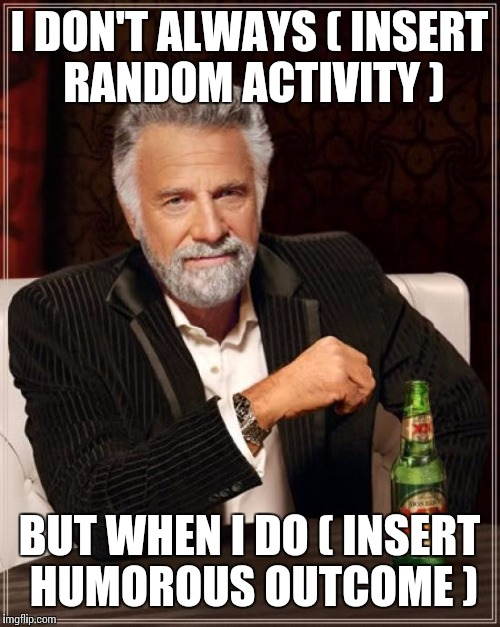 The Most Interesting Man In The World Meme | I DON'T ALWAYS ( INSERT RANDOM ACTIVITY ) BUT WHEN I DO ( INSERT HUMOROUS OUTCOME ) | image tagged in memes,the most interesting man in the world | made w/ Imgflip meme maker