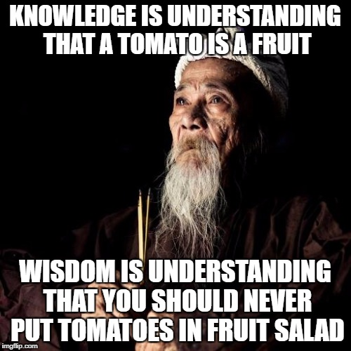 You know I'm right | KNOWLEDGE IS UNDERSTANDING THAT A TOMATO IS A FRUIT WISDOM IS UNDERSTANDING THAT YOU SHOULD NEVER PUT TOMATOES IN FRUIT SALAD | image tagged in wise man | made w/ Imgflip meme maker