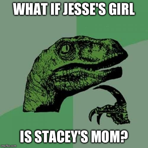 Don't judge me. It's late and I needed my three submissions. | WHAT IF JESSE'S GIRL IS STACEY'S MOM? | image tagged in memes,philosoraptor,jesse's girl,stacey's mom | made w/ Imgflip meme maker