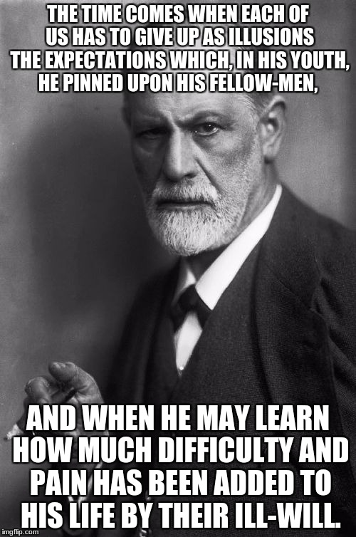 Sigmund Freud Meme | THE TIME COMES WHEN EACH OF US HAS TO GIVE UP AS ILLUSIONS THE EXPECTATIONS WHICH, IN HIS YOUTH, HE PINNED UPON HIS FELLOW-MEN, AND WHEN HE  | image tagged in memes,sigmund freud | made w/ Imgflip meme maker