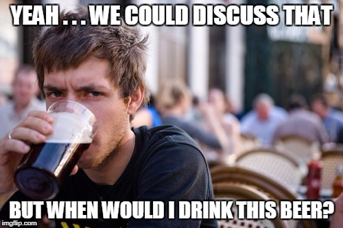 Lazy College Senior Meme | YEAH . . . WE COULD DISCUSS THAT BUT WHEN WOULD I DRINK THIS BEER? | image tagged in memes,lazy college senior | made w/ Imgflip meme maker