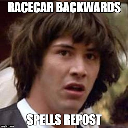Conspiracy Keanu Meme | RACECAR BACKWARDS SPELLS REPOST | image tagged in memes,conspiracy keanu | made w/ Imgflip meme maker