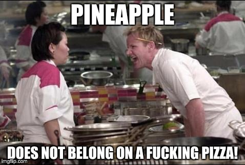 Angry Chef Gordon Ramsay Meme | PINEAPPLE DOES NOT BELONG ON A F**KING PIZZA! | image tagged in memes,angry chef gordon ramsay | made w/ Imgflip meme maker