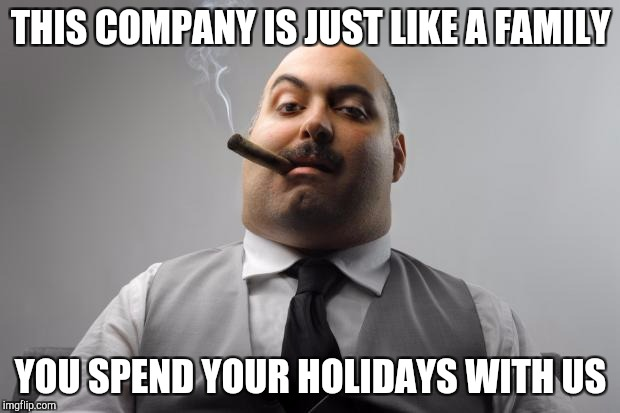 Scumbag Boss | THIS COMPANY IS JUST LIKE A FAMILY YOU SPEND YOUR HOLIDAYS WITH US | image tagged in memes,scumbag boss | made w/ Imgflip meme maker
