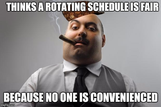 Scumbag Boss Meme | THINKS A ROTATING SCHEDULE IS FAIR BECAUSE NO ONE IS CONVENIENCED | image tagged in memes,scumbag boss,scumbag | made w/ Imgflip meme maker