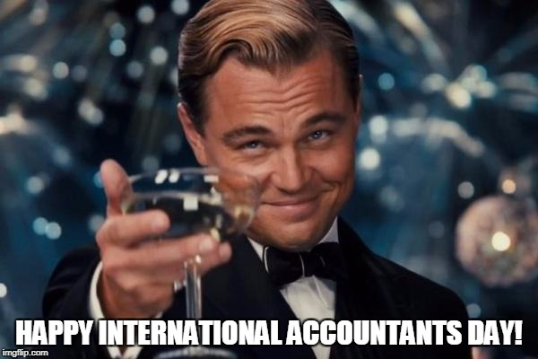 Leonardo Dicaprio Cheers Meme | HAPPY INTERNATIONAL ACCOUNTANTS DAY! | image tagged in memes,leonardo dicaprio cheers | made w/ Imgflip meme maker