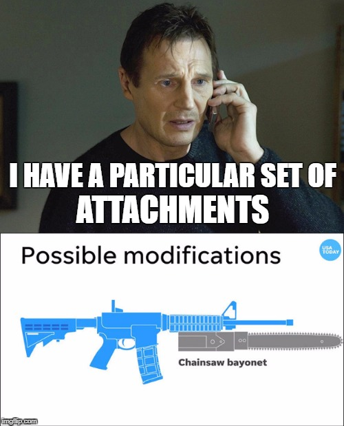 Taken 4 | I HAVE A PARTICULAR SET OF ATTACHMENTS | image tagged in taken,liam neeson,usatoday,chainsaw bayonet | made w/ Imgflip meme maker