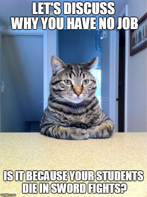 Take A Seat Cat Meme | LET'S DISCUSS WHY YOU HAVE NO JOB IS IT BECAUSE YOUR STUDENTS DIE IN SWORD FIGHTS? | image tagged in memes,take a seat cat | made w/ Imgflip meme maker