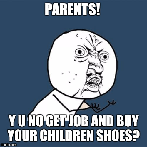 Y U No Meme | PARENTS! Y U NO GET JOB AND BUY YOUR CHILDREN SHOES? | image tagged in memes,y u no | made w/ Imgflip meme maker