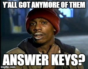 Y'all Got Any More Of That Meme | Y'ALL GOT ANYMORE OF THEM ANSWER KEYS? | image tagged in memes,yall got any more of | made w/ Imgflip meme maker