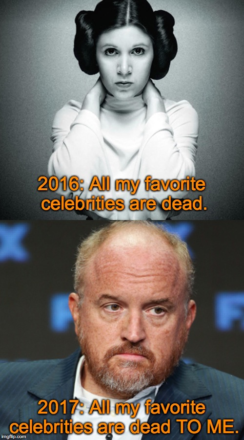 2016 vs 2017 | 2016: All my favorite celebrities are dead. 2017: All my favorite celebrities are dead TO ME. | image tagged in louis ck,dead celebrities,rape culture | made w/ Imgflip meme maker