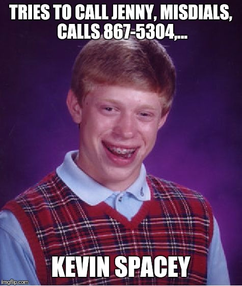 Bad Luck Brian Meme | TRIES TO CALL JENNY, MISDIALS, CALLS 867-5304,... KEVIN SPACEY | image tagged in memes,bad luck brian | made w/ Imgflip meme maker