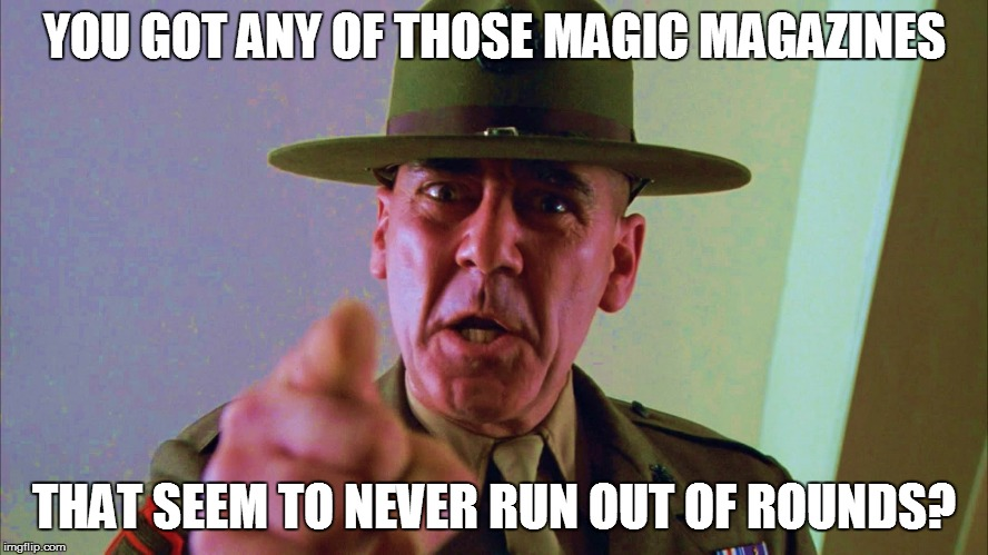 YOU GOT ANY OF THOSE MAGIC MAGAZINES THAT SEEM TO NEVER RUN OUT OF ROUNDS? | made w/ Imgflip meme maker