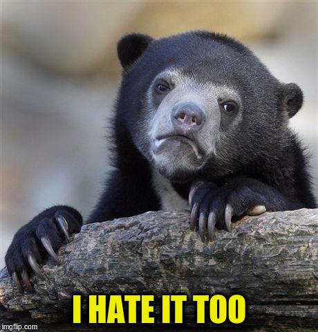 Confession Bear Meme | I HATE IT TOO | image tagged in memes,confession bear | made w/ Imgflip meme maker