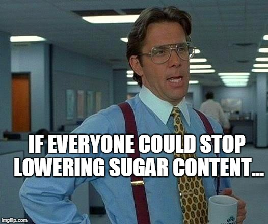 no sugar? no finish meme | IF EVERYONE COULD STOP LOWERING SUGAR CONTENT... | image tagged in memes,that would be great | made w/ Imgflip meme maker