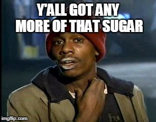 Y'all Got Any More Of That Meme | Y'ALL GOT ANY MORE OF THAT SUGAR | image tagged in memes,yall got any more of | made w/ Imgflip meme maker