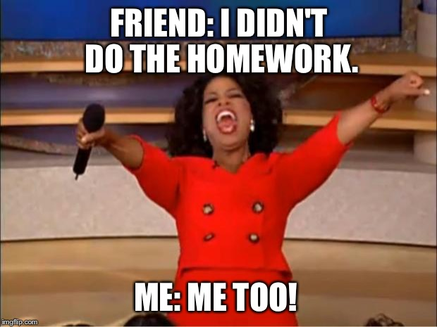 That One Friend | FRIEND: I DIDN'T DO THE HOMEWORK. ME: ME TOO! | image tagged in memes,relatable,oprah you get a,homework,school,funny | made w/ Imgflip meme maker