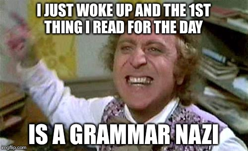 wonka pissed | I JUST WOKE UP AND THE 1ST THING I READ FOR THE DAY IS A GRAMMAR NAZI | image tagged in wonka pissed | made w/ Imgflip meme maker