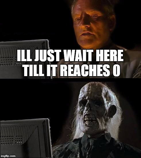 Ill Just Wait Here Meme | ILL JUST WAIT HERE TILL IT REACHES 0 | image tagged in memes,ill just wait here | made w/ Imgflip meme maker
