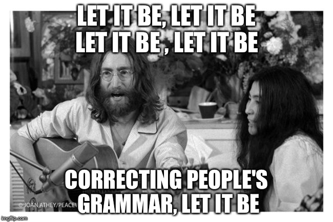 LET IT BE, LET IT BE CORRECTING PEOPLE'S GRAMMAR, LET IT BE LET IT BE , LET IT BE | image tagged in john lennon peace | made w/ Imgflip meme maker