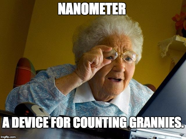 Nanometer measurement  | NANOMETER A DEVICE FOR COUNTING GRANNIES. | image tagged in grandma finds the internet,nanometer | made w/ Imgflip meme maker