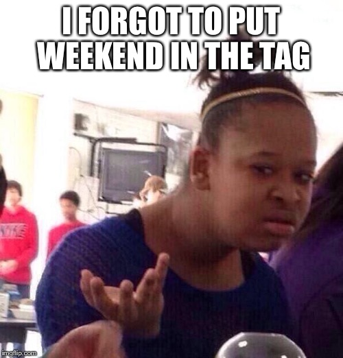 Black Girl Wat Meme | I FORGOT TO PUT WEEKEND IN THE TAG | image tagged in memes,black girl wat | made w/ Imgflip meme maker