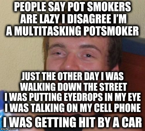 10 Guy Meme | PEOPLE SAY POT SMOKERS ARE LAZY I DISAGREE I'M A MULTITASKING POTSMOKER I WAS GETTING HIT BY A CAR JUST THE OTHER DAY I WAS WALKING DOWN THE | image tagged in memes,10 guy | made w/ Imgflip meme maker