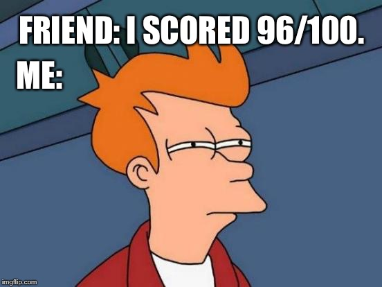 Results | FRIEND: I SCORED 96/100. ME: | image tagged in memes,futurama fry,school,funny,friends,relatable | made w/ Imgflip meme maker