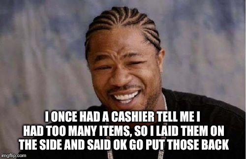 Yo Dawg Heard You Meme | I ONCE HAD A CASHIER TELL ME I HAD TOO MANY ITEMS, SO I LAID THEM ON THE SIDE AND SAID OK GO PUT THOSE BACK | image tagged in memes,yo dawg heard you | made w/ Imgflip meme maker