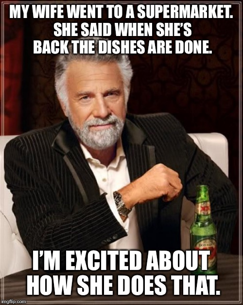 Explanation for lazy men. | MY WIFE WENT TO A SUPERMARKET. SHE SAID WHEN SHE'S BACK THE DISHES ARE DONE. I'M EXCITED ABOUT HOW SHE DOES THAT. | image tagged in memes,the most interesting man in the world | made w/ Imgflip meme maker