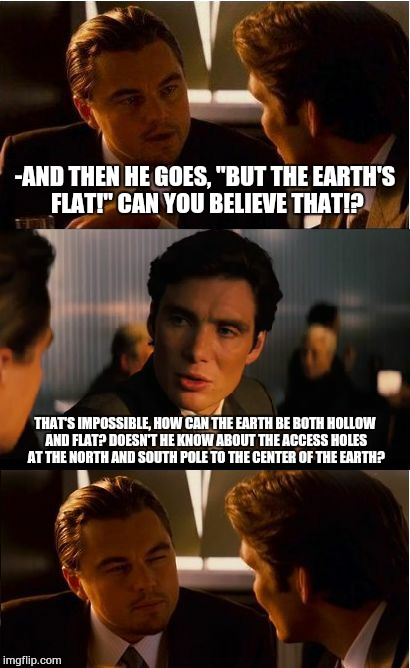 "The earth's not flat. | -AND THEN HE GOES, ""BUT THE EARTH'S FLAT!"" CAN YOU BELIEVE THAT!? THAT'S IMPOSSIBLE, HOW CAN THE EARTH BE BOTH HOLLOW AND FLAT? DOESN'T HE K 