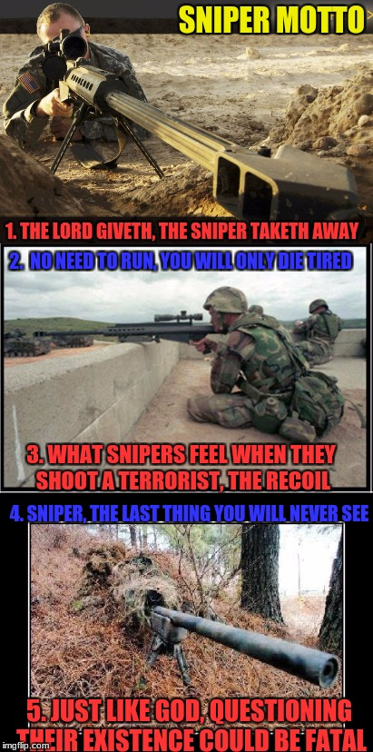 Military week A Chad-, dashhopes, spursfanfromaround, and JBmemegeek event | SNIPER MOTTO 1. THE LORD GIVETH, THE SNIPER TAKETH AWAY 2.  NO NEED TO RUN, YOU WILL ONLY DIE TIRED 3. WHAT SNIPERS FEEL WHEN THEY SHOOT A T | image tagged in chad-,spursfanfromaround,jbmemegeek,dashhopes,military week | made w/ Imgflip meme maker