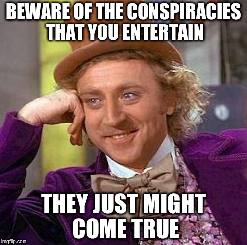 Creepy Condescending Wonka Meme | BEWARE OF THE CONSPIRACIES THAT YOU ENTERTAIN THEY JUST MIGHT COME TRUE | image tagged in memes,creepy condescending wonka | made w/ Imgflip meme maker