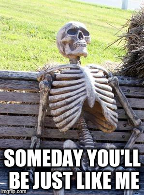 Waiting Skeleton Meme | SOMEDAY YOU'LL BE JUST LIKE ME | image tagged in memes,waiting skeleton | made w/ Imgflip meme maker