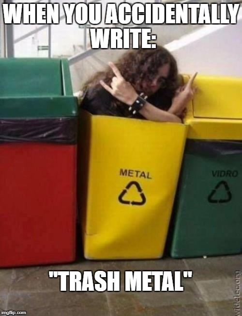 "WHEN YOU ACCIDENTALLY WRITE: ""TRASH METAL"" 