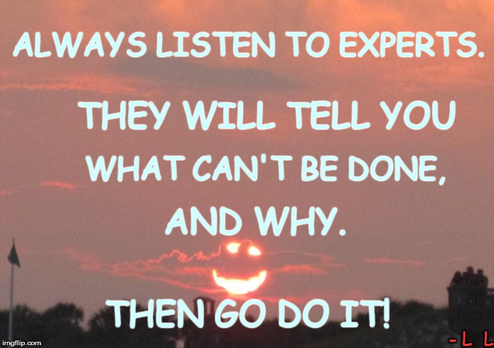Life lessons | ALWAYS LISTEN TO EXPERTS. THEN GO DO IT! THEY WILL TELL YOU WHAT CAN'T BE DONE, AND WHY. - L  L | image tagged in funny | made w/ Imgflip meme maker