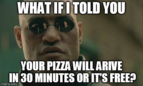 Matrix Morpheus Meme | WHAT IF I TOLD YOU YOUR PIZZA WILL ARIVE IN 30 MINUTES OR IT'S FREE? | image tagged in memes,matrix morpheus | made w/ Imgflip meme maker