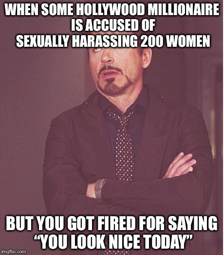 "Face You Make Robert Downey Jr Meme | WHEN SOME HOLLYWOOD MILLIONAIRE IS ACCUSED OF SEXUALLY HARASSING 200 WOMEN BUT YOU GOT FIRED FOR SAYING ""YOU LOOK NICE TODAY"" 