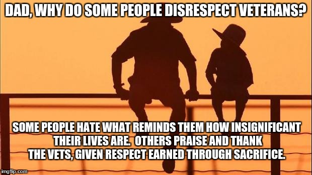 Cowboy father and son | DAD, WHY DO SOME PEOPLE DISRESPECT VETERANS? SOME PEOPLE HATE WHAT REMINDS THEM HOW INSIGNIFICANT THEIR LIVES ARE.  OTHERS PRAISE AND THANK  | image tagged in cowboy father and son | made w/ Imgflip meme maker