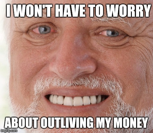 I WON'T HAVE TO WORRY ABOUT OUTLIVING MY MONEY | made w/ Imgflip meme maker