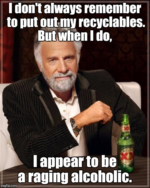 The Most Interesting Man In The World Meme | I don't always remember to put out my recyclables. But when I do, I appear to be a raging alcoholic. | image tagged in memes,the most interesting man in the world | made w/ Imgflip meme maker