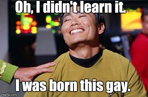Oh, I didn't learn it. I was born this gay. | made w/ Imgflip meme maker