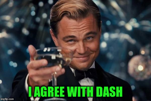 Leonardo Dicaprio Cheers Meme | I AGREE WITH DASH | image tagged in memes,leonardo dicaprio cheers | made w/ Imgflip meme maker