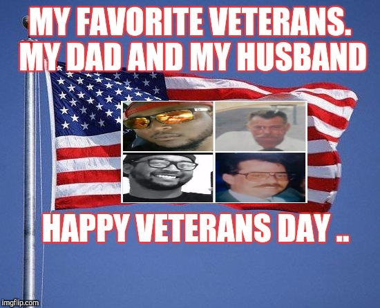 Veteran's Day | MY FAVORITE VETERANS. MY DAD AND MY HUSBAND HAPPY VETERANS DAY .. | image tagged in veteran's day | made w/ Imgflip meme maker