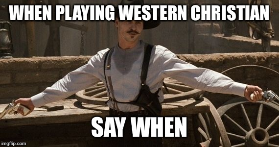 Say When | WHEN PLAYING WESTERN CHRISTIAN SAY WHEN | image tagged in say when | made w/ Imgflip meme maker