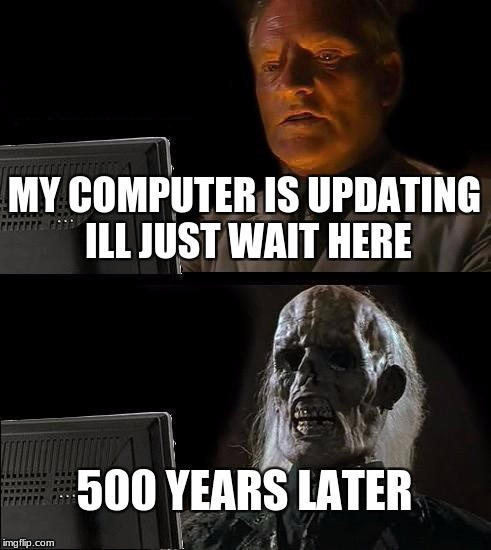 Ill Just Wait Here Meme | MY COMPUTER IS UPDATING ILL JUST WAIT HERE 500 YEARS LATER | image tagged in memes,ill just wait here | made w/ Imgflip meme maker