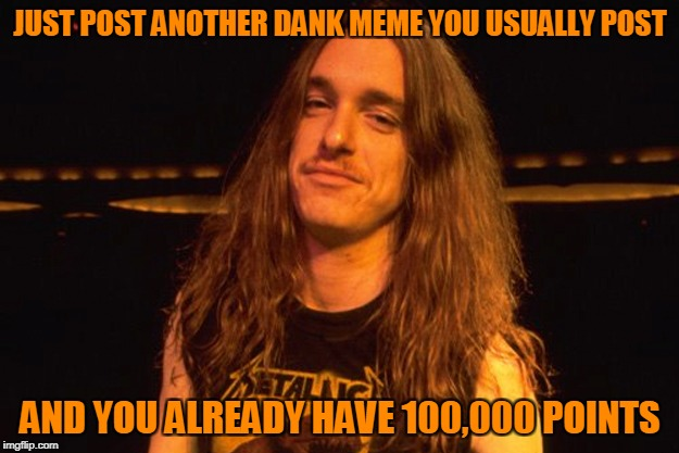 JUST POST ANOTHER DANK MEME YOU USUALLY POST AND YOU ALREADY HAVE 100,000 POINTS | made w/ Imgflip meme maker