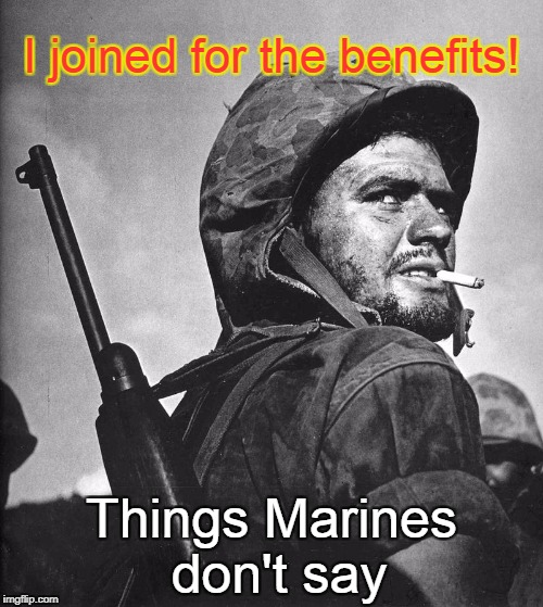 Happy Birthday Marines | I joined for the benefits! Things Marines don't say | image tagged in us marine smokin a stoughie,marine bennies,marines | made w/ Imgflip meme maker