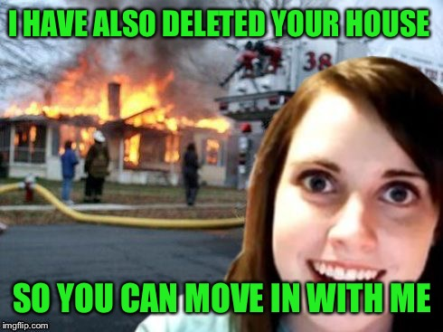 I HAVE ALSO DELETED YOUR HOUSE SO YOU CAN MOVE IN WITH ME | made w/ Imgflip meme maker