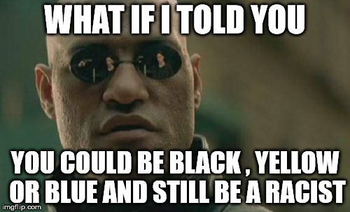 Matrix Morpheus Meme | WHAT IF I TOLD YOU YOU COULD BE BLACK , YELLOW OR BLUE AND STILL BE A RACIST | image tagged in memes,matrix morpheus | made w/ Imgflip meme maker